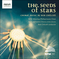 SIGCD311 - Chilcott: The seeds of stars & other choral works